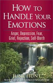 How to Handle Your Emotions: Anger, Depression, Fear, Grief, Rejection, Self-Worth by June Hunt
