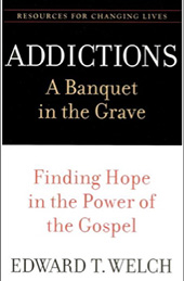 Addictions: A Banquet in the Grave: Finding Hope in the Power of the Gospel by Edward T. Welch