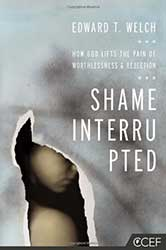 Shame Interrupted: How God Lifts the Pain of Worthlessness and Rejection by Edward T. Welch