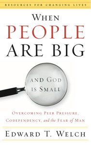 When People Are Big and God is Small: Overcoming Peer Pressure, Codependency, and the Fear of Man by Edward T. Welch
