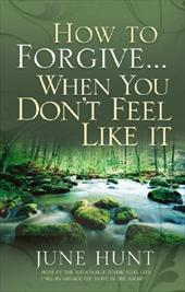 How to Forgive...When You Don't Feel Like It by June Hunt