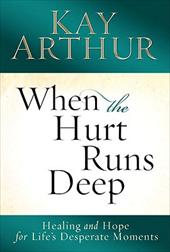 When the Hurt Runs Deep: Healing and Hope for Life's Desperate Moments by Kay Arthur