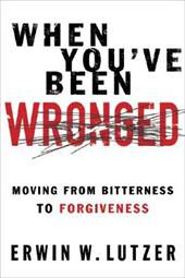 When You've Been Wronged: Moving From Bitterness to Forgiveness by Erwin Lutzer